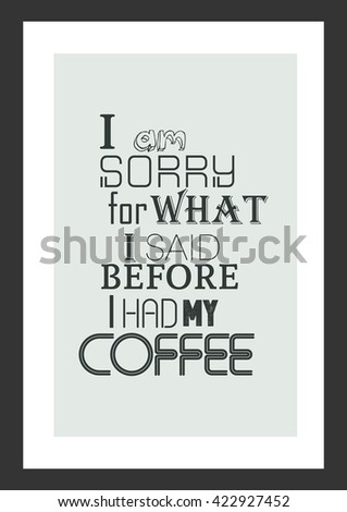 Coffee quote. I am sorry for what i said before i had my coffee.