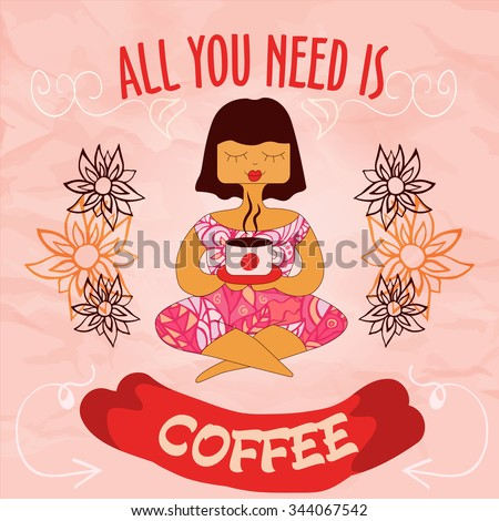 Colorful vector illustration of sitting girl with a cup, floral ornament and phrase 'All you need is coffee', on vintage paper background