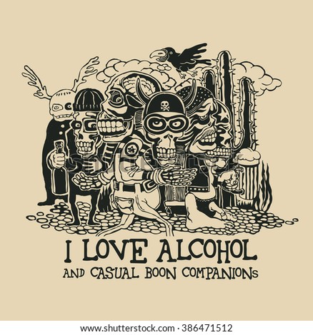 "Design ""I Love Alcohol And Casual Boon Companions"" for t-shirt print with crazy persons, bikers, skulls and cactus. vector illustration."
