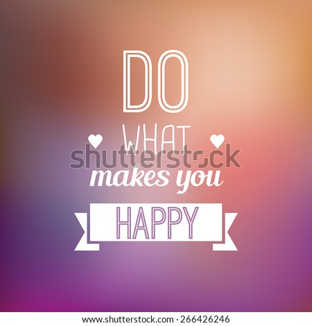 Do what makes you happy - motivational typo quote on a blurred background. - stock vector