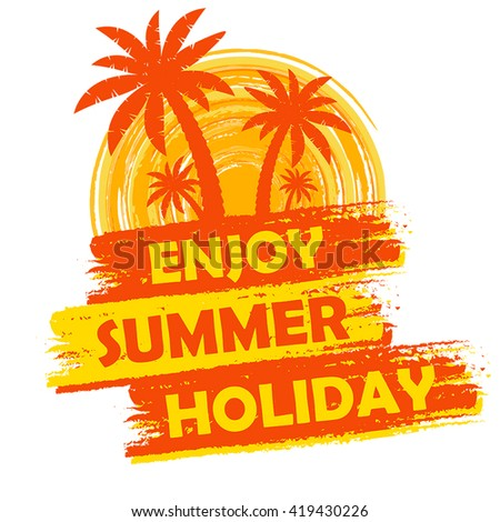 enjoy summer holiday banner - text in yellow and orange drawn label with palms and sun symbol, holiday seasonal concept, vector - stock vector