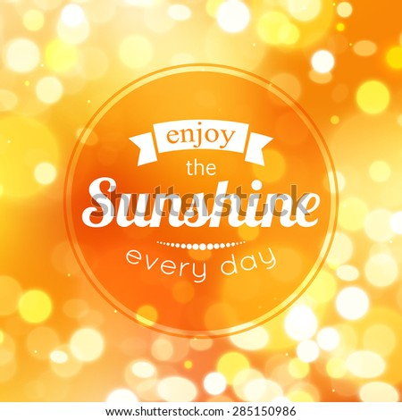 Enjoy the sunshine every day. Shining summer typographical background with blurred bokeh lights and place for text. Vector illustration. - stock vector