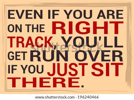 Even if you are on the right track, You'll get run over if you just sit there. - stock vector