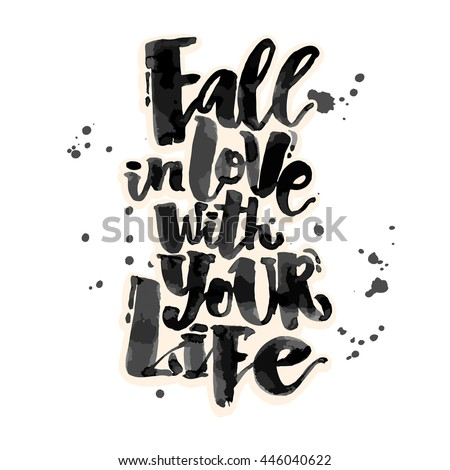 Fall in love with your life.Well concept hand lettering motivation poster. Artistic modern brush calligraphy. Handdrawn  design for a logo, greeting cards, invitations, posters, banners, t-shirts.