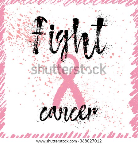 Fight Cancer. Inspirational quote about breast cancer awareness. Modern calligraphy phrase with hand drawn lettering and pink ribbon. Hand painted grunge textures, ink splashes background with frame.  - stock vector