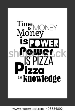 Food Quote. Pizza Quote. Time Is Money, Money Is Power, Power Is