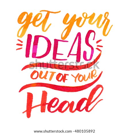 Get your ideas out of your head!