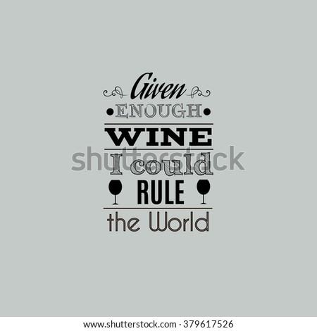 Given enough wine I could rule the world.Quote typographical background with curles and  silhouette of glass. Template for card and banner.Vector EPS10 illustration. - stock vector