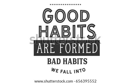 habit. good habits are formed; bad we fall into. habit quotes