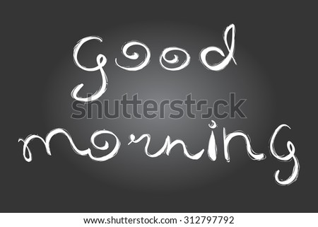 Good morning lettering. Chalkboard style. Hand drawn phrase for menu, banners, labels, etc. - stock vector