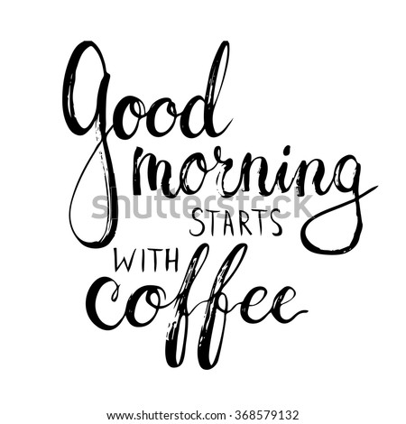 Hand Drawn Typography Lettering Phrase Good Morning Starts With Coffee.  Modern Calligraphy For Greeting And