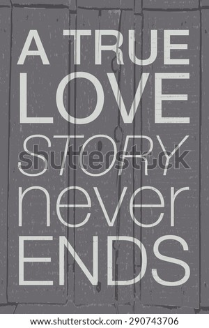 """Hand drawn typography poster. Romantic quote """"A true love story never ends"""" on textured wood background for postcard, print or save the date card. Inspirational vector typography. - stock vector"""