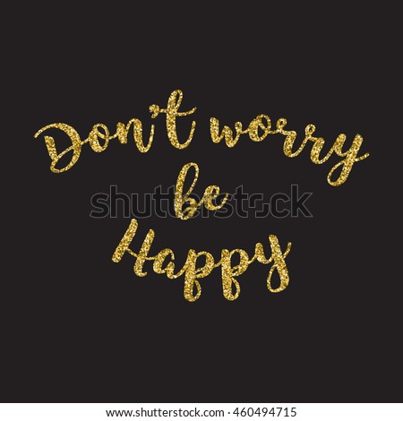Hand Lettering Inscription Dont Worry Be Happy With Golden Glitter Effect Isolated On