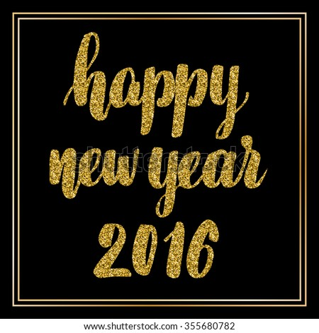 Hand lettering inscription happy new year 2016 with golden glitter effect, isolated on black background, in square frame. Perfect for festive design, christmas postcards. Vector illustration. - stock vector