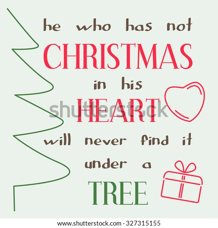 He Who Has Not Christmas In His Heart Will Never Find It Under A Tree.