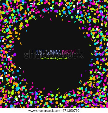I just wanna party! Card or banner with confetti. Round banner frame made of colorful confetti. Black background with copy space. Bright party card in neon colors.