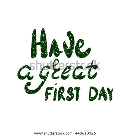 Inscription - Have a great first day. Hand drawn lettering. Vector, illustration. Modern calligraphy.