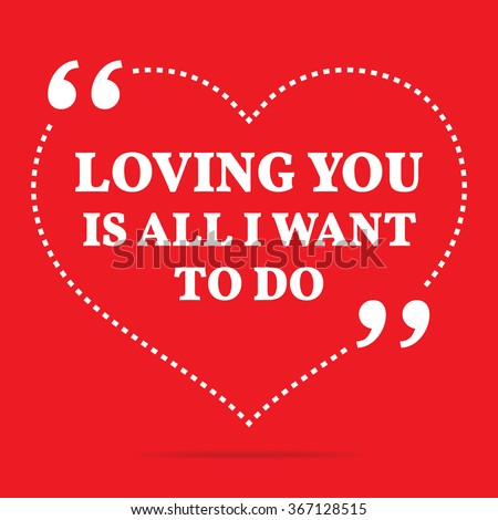 Inspirational Love Quote. Loving You Is All I Want To Do. Simple Design.