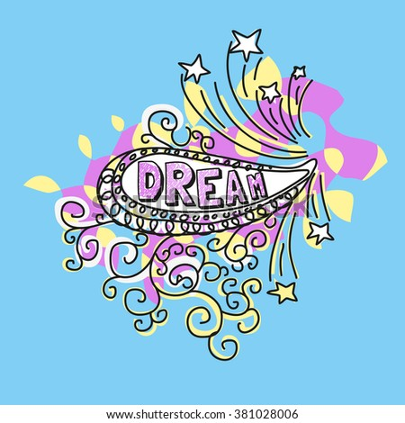 Inspirational Motivated Concept Dream. Funny doodle style/paisley pop shape/Flat pastel color/Cute Fonts. Idea for motivational  design/banner/flyer/poster/printing/web, internet. Vector Illustration.