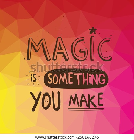 Inspirational quote on triangle background Magic Is Something You Make. Multicolored motivating background with hand drawn typography. - stock vector