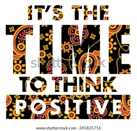 It is time to think positive. Vector artwork for T shirt prints with paisley texture. - stock vector