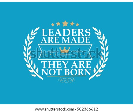 leaders are born and not made Leaders, born or made managers avoid the question.