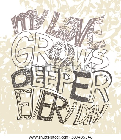 Lettering phrase MY LOVE GROWS DEEPER EVERY DAY with decorative pattern. Excellent design element for postcards, flyers, prints and so on.