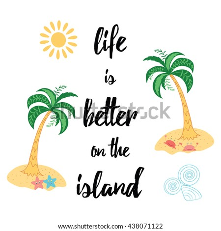 Life is better on the island. Summer cute print made on bright colors with motivational saying. Hand drawn quote lettering decorated palm trees, sea crabs, sea stars, seashells and island.