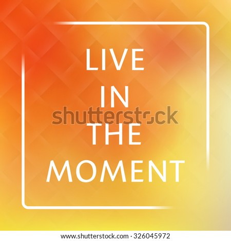 Live In the Moment - Inspirational Quote, Slogan, Saying on an Abstract Yellow Background - stock vector