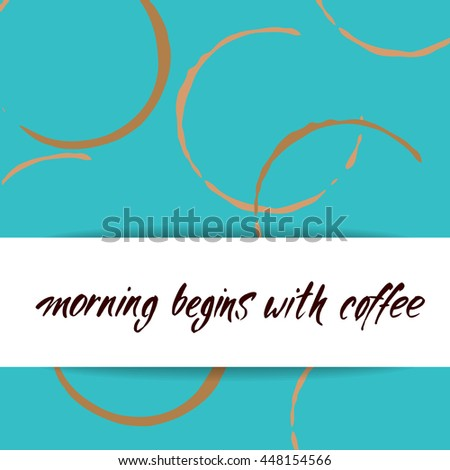 MORNING BEGINS WITH COFFEE and coffee stains. Handwritten inscription quote. Concept labels for design cafe, coffee shop, restaurant menu, poster, coffee company. Typography vector illustration. - stock vector