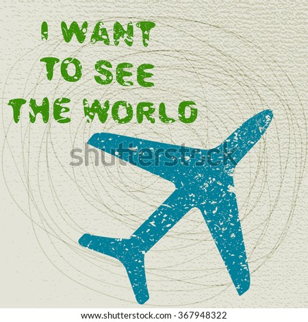 Motivational travel poster with plane. Travel label with grunge texture. I want to see the world. - stock vector