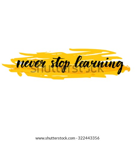 Never stop learning. Motivational quote about education, self improvement. Brush calligraphy on yellow stroke background. Inspirational phrase for wall art prints, cards, social media content.