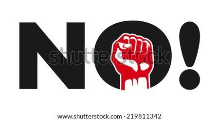 No! political protest demonstration sign vector design, rebellion, negation, refuse, clenched fist, referendum, resistance, stand up for your rights - stock vector