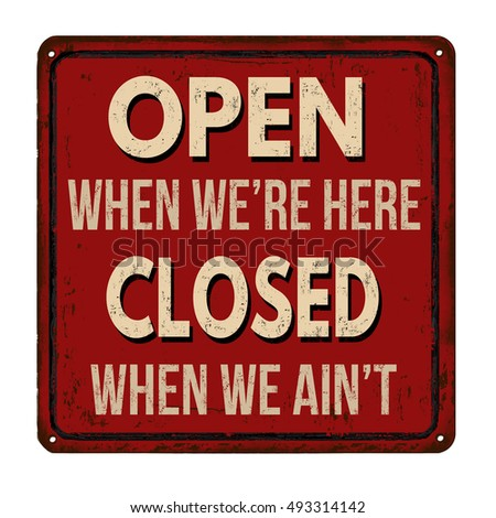 Open when we're here closed when we ain't  vintage rusty metal sign on a white background, vector illustration
