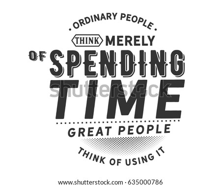 some people think that spending a Here are some of the things remarkable people think every day, and how those thoughts spur them to take the actions that lead to success  what you accomplish by spending more time on your.