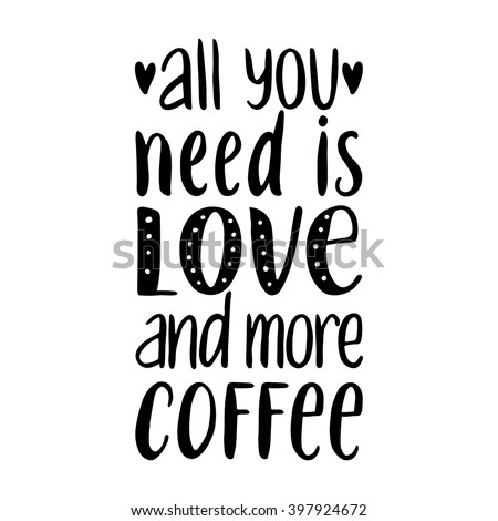 Quote. All you need is LOVE and more COFFEE. Hand drawn typography poster. For greeting cards, Valentine day, wedding, posters, prints or home decorations.Vector illustration - stock vector