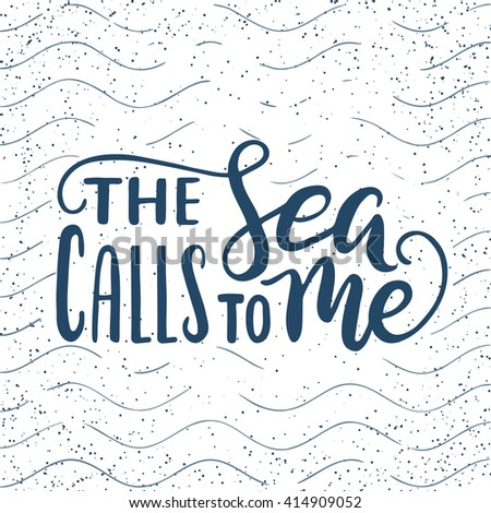 Quote. The Sea calls to me. Hand drawn typography poster. For greeting cards, posters, prints or home decorations.Vector lettering - stock vector