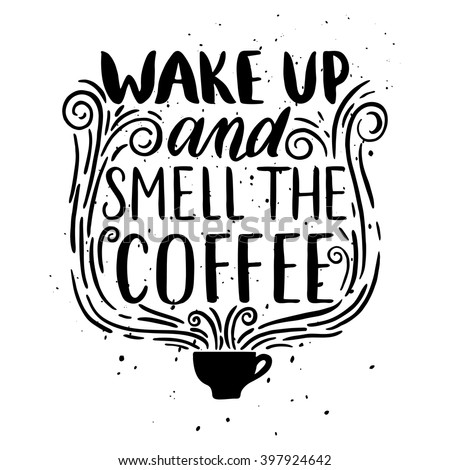Quote. Wake up and smell the coffee. Hand drawn typography poster. For greeting cards, Valentine day, wedding, posters, prints or home decorations.Vector illustration - stock vector