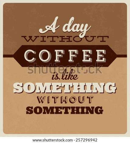 Retro Typographic Poster Design - A Day Without Coffee is Like Something Without Something - stock vector