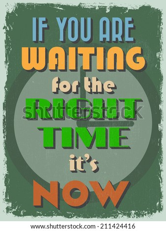 Retro Vintage Motivational Quote Poster. If You Are Waiting for The Right Time It's Now. Grunge effects can be easily removed for a cleaner look. Vector illustration - stock vector
