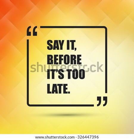 Say It, Before It's Too Late - Inspirational Quote, Slogan, Saying on an Abstract Yellow, Orange Background - stock vector