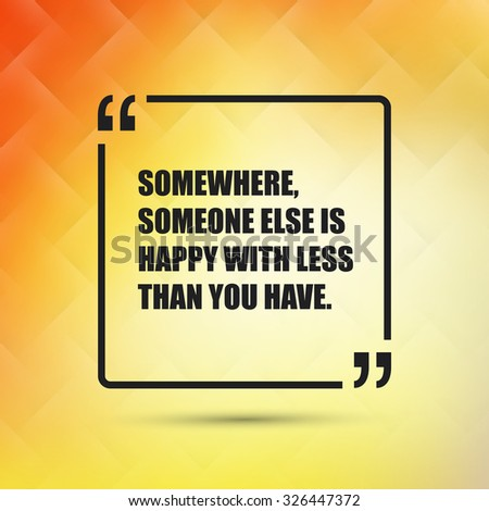 Somewhere Someone Else Is Happy With Less Than You Have. - Inspirational Quote, Slogan, Saying on an Abstract Yellow, Orange Background - stock vector