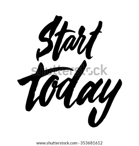 Start today. Vector motivation and inspirational quote. Hand lettering. Typographical element for your design. Can be used as a print on T-shirts and bags, for posters, invitations and cards.