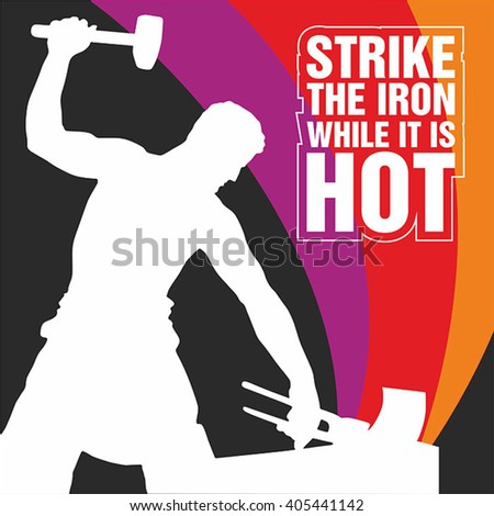 strike the iron when it is One of my rules of sales is to strike while the iron is hot sometimes things come  together and, even if you're not prepared, you have to take.