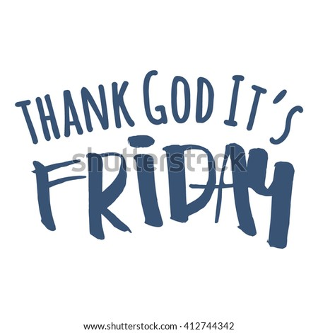 Thank God It's Friday or simply TGIF. Welcome Friday Hello Friday