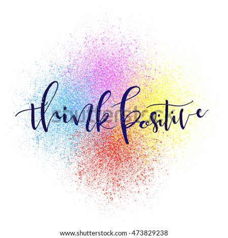 Think Positive Hand Lettering Quote On Colorful Paint Splash And White Background Can Be