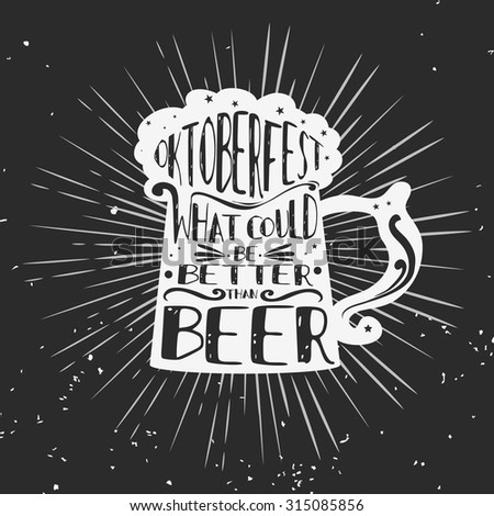 Typographic poster/beer mug. What could be better than beer. Oktoberfest. Hipster style.Grunge texture. Lettering.T-shirt, label, invitation, greeting and postal cards. Inspirational vector. - stock vector