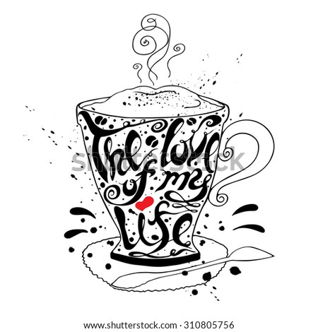 Vector hand lettered inspirational typography poster -  The love of my life, on cup of coffee silhouette. - stock vector