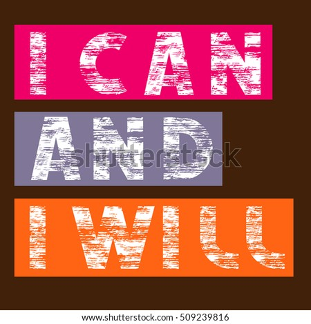 Vector illustration in Grunge style quote: I can and I will. Creative graphic message for your design.Typography,print, poster, banner, flyer, postcard