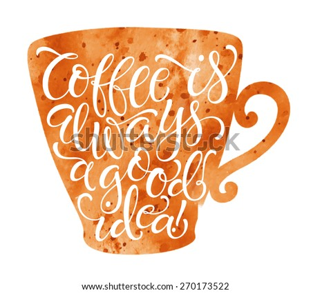 "Vector illustration of coffee cup silhouette. ""Coffee is always a good idea"" calligraphic and lettering poster or postcard. Watercolor design, coffee collection - stock vector"
